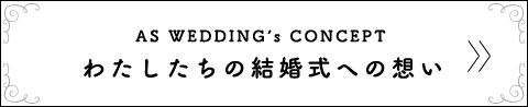 AS WEDDING's CONCEPT わたしたちの結婚式への想い