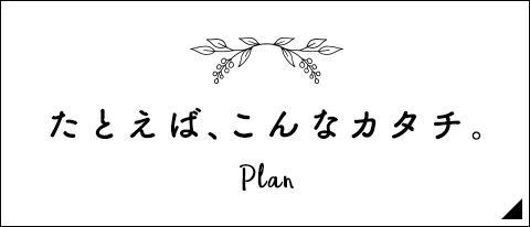 たとえば、こんなカタチ。Plan