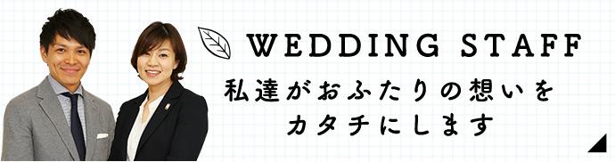 WEDDING STAFF 私達がおふたりの想いをカタチにします