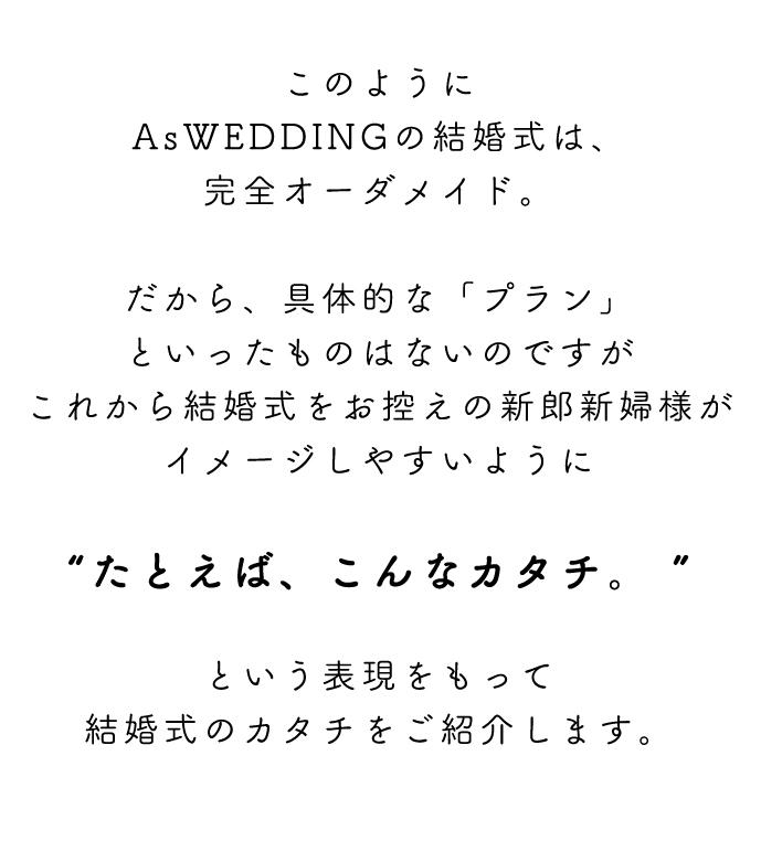 """このようにAsWEDDINGの結婚式は、完全オーダメイド。だから、具体的な「プラン」といったものはないのですがこれから結婚式をお控えの新郎新婦様がイメージしやすいように""""たとえば、こんなカタチ。 """"という表現をもって結婚式のカタチをご紹介します。"""
